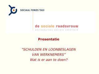 """Presentatie """"SCHULDEN EN LOONBESLAGEN VAN WERKNEMERS"""" Wat is er aan te doen?"""