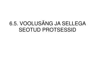 6.5. VOOLUSÄNG JA SELLEGA SEOTUD PROTSESSID