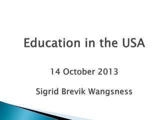 Education in the USA 14 October 2013 Sigrid Brevik Wangsness