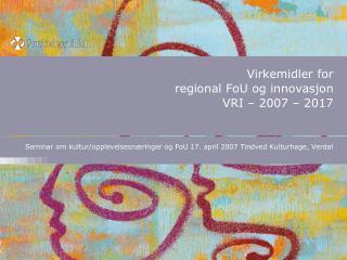 Virkemidler for  regional FoU og innovasjon  VRI – 2007 – 2017