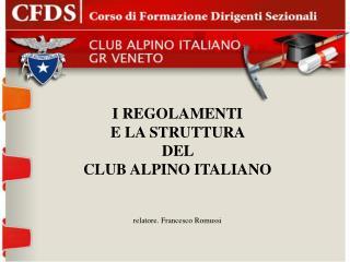 I REGOLAMENTI  E LA STRUTTURA  DEL  CLUB ALPINO ITALIANO relatore. Francesco Romussi