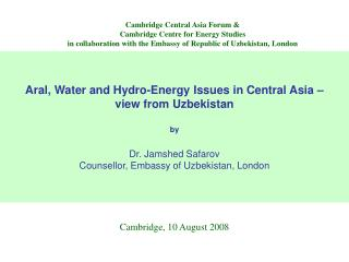 Aral, Water and Hydro-Energy Issues in Central Asia    view from Uzbekistan  by  Dr. Jamshed Safarov Counsellor, Embassy