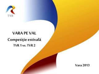 VARA PE VAL Competi ţie estivală TVR 1 vs. TVR 2