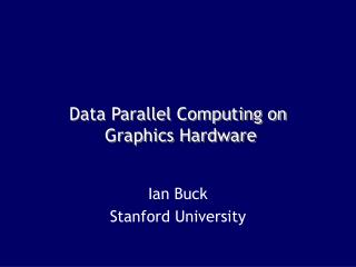Data Parallel Computing on  Graphics Hardware