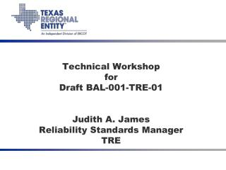 Technical Workshop for Draft BAL-001-TRE-01 Judith A. James Reliability Standards Manager TRE