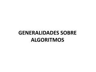 GENERALIDADES SOBRE ALGORITMOS