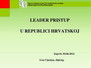 LEADER PRISTUP  U REPUBLICI HRVATSKOJ  Zagreb, 04.06.2012.        Ivan Ciprijan, diplg.