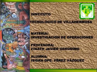 INSTITUTO  TECNOLÓGICO DE VILLAHERMOSA  MATERIA:  INVESTIGACION DE OPERACIONES  PROFESORA: