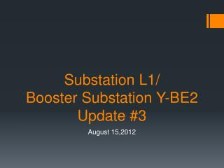 Substation L1/  Booster Substation Y-BE2 Update #3