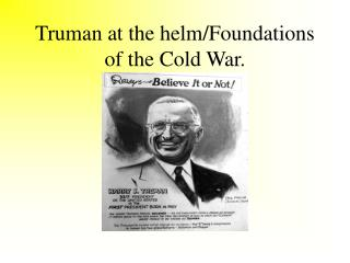 Truman at the helm/Foundations of the Cold War.