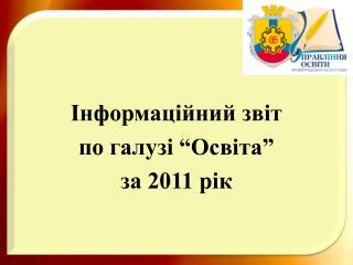 """Інформаційний звіт  по галузі """"Освіта""""  за 2011 рік"""