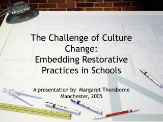 The Challenge of Culture Change: Embedding Restorative Practices in Schools  A presentation by  Margaret Thorsborne Manc