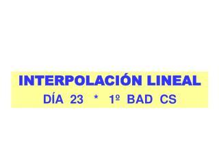 INTERPOLACI�N LINEAL D�A  23   *   1�  BAD  CS