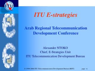 Alexander NTOKO Chief, E-Strategies Unit ITU Telecommunication Development Bureau
