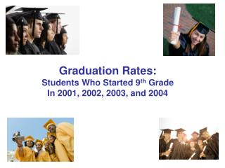 Graduation Rates: Students Who Started 9 th  Grade In 2001, 2002, 2003, and 2004