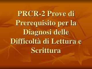 PRCR-2 Prove di Prerequisito per la Diagnosi delle Difficolt� di Lettura e Scrittura