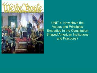 UNIT 4: How Have the Values and Principles Embodied in the Constitution Shaped American Institutions and Practices