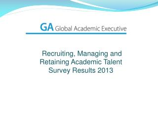 Recruiting, Managing  and  Retaining Academic  Talent  Survey Results 2013
