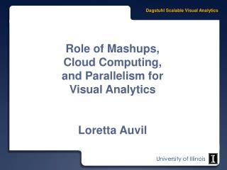 Role of  Mashups ,  Cloud Computing,  and Parallelism for  Visual Analytics Loretta Auvil
