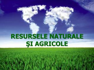RESURSELE NATURALE  ŞI AGRICOLE
