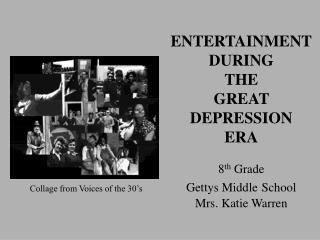 ENTERTAINMENT DURING THE GREAT DEPRESSION ERA 8 th  Grade Gettys Middle School Mrs. Katie Warren