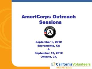 AmeriCorps Outreach Sessions September 6, 2012 Sacramento, CA & September 13, 2012 Ontario, CA
