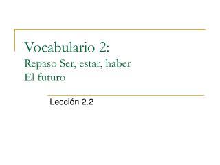 Vocabulario 2: Repaso Ser, estar, haber El futuro