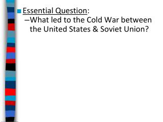 Essential Question : What led to the Cold War between the United States & Soviet Union?