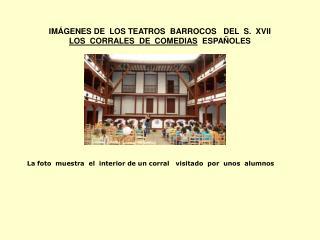 IMÁGENES DE  LOS TEATROS  BARROCOS   DEL  S.  XVII LOS  CORRALES  DE  COMEDIAS   ESPAÑOLES