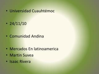 Universidad Cuauhtémoc 24/11/10 Comunidad Andina Mercados En latinoamerica  Martin Suvea