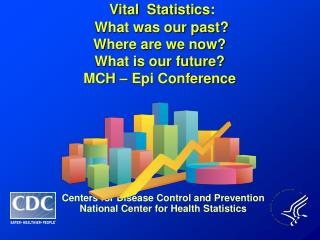 Vital  Statistics:   What was our past? Where are we now? What is our future? MCH – Epi Conference