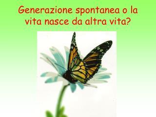 Generazione spontanea o la vita nasce da altra vita?