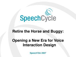 Retire the Horse and Buggy: Opening a New Era for Voice Interaction Design SpeechTek 2007