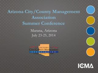 Arizona City/County Management  Association Summer Conference Marana, Arizona July 23-25, 2014