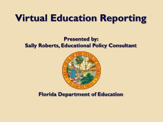 Virtual Education Reporting Presented by:  Sally Roberts, Educational Policy Consultant