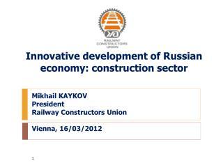 Mikhail KAYKOV President Railway Constructors Union Vienna, 16/03/2012