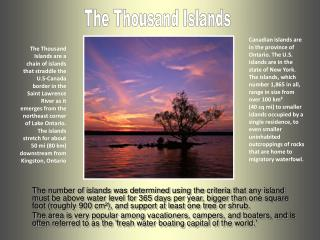 The Thousand Islands are a chain of islands that straddle the U.S-Canada border in the Saint Lawrence River as it emerge