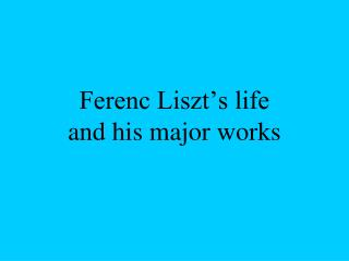 Ferenc Liszt's life and his major works