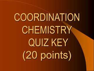 COORDINATION CHEMISTRY  QUIZ KEY  (20 points)