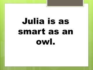 Julia is as smart as an owl.