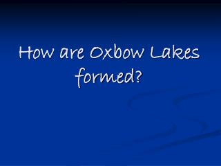 How are Oxbow Lakes formed?