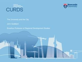 The University and the City  John Goddard  Emeritus Professor of Regional Development Studies