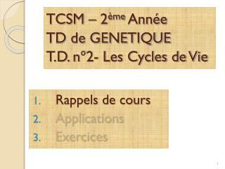 TCSM – 2 ème  Année TD de GENETIQUE  T.D. n°2- Les Cycles de Vie