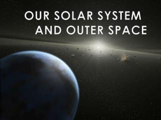 OUR  SOLAR SYSTEM 	AND OUTER SPACE