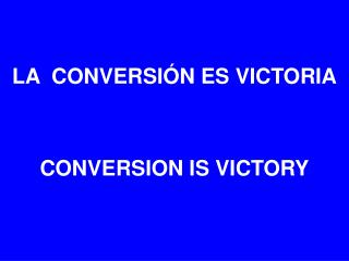 LA  CONVERSIÓN ES VICTORIA CONVERSION IS VICTORY
