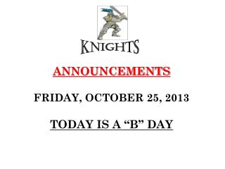"ANNOUNCEMENTS FRIDAY, OCTOBER 25, 2013 TODAY IS A ""B"" DAY"