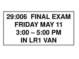 29:006  FINAL EXAM FRIDAY MAY 11 3:00 – 5:00 PM IN LR1 VAN
