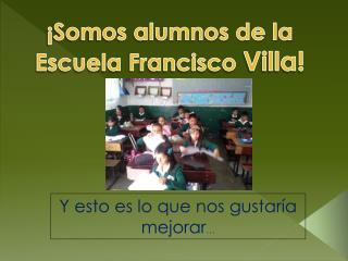 ¡Somos alumnos de la Escuela  F rancisco  Villa!