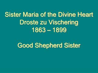 Sister Maria of the Divine Heart Droste zu Vischering 1863 – 1899 Good Shepherd Sister