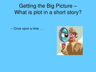 Getting the Big Picture � What is plot in a short story?